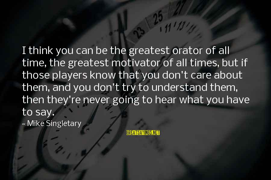 If You Don't Try You'll Never Know Sayings By Mike Singletary: I think you can be the greatest orator of all time, the greatest motivator of