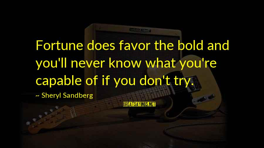 If You Don't Try You'll Never Know Sayings By Sheryl Sandberg: Fortune does favor the bold and you'll never know what you're capable of if you