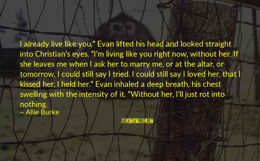 "If You Love Her Say It Sayings By Allie Burke: I already live like you,"" Evan lifted his head and looked straight into Christian's eyes."
