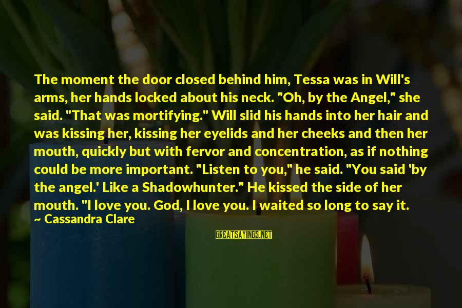 If You Love Her Say It Sayings By Cassandra Clare: The moment the door closed behind him, Tessa was in Will's arms, her hands locked