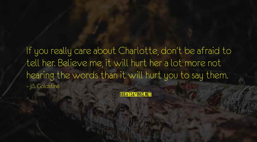 If You Love Her Say It Sayings By J.S. Goldstine: If you really care about Charlotte, don't be afraid to tell her. Believe me, it