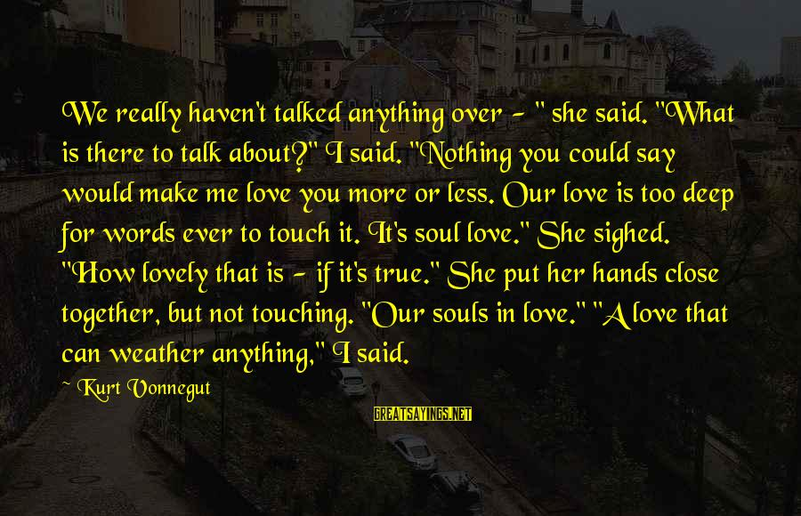 "If You Love Her Say It Sayings By Kurt Vonnegut: We really haven't talked anything over - "" she said. ""What is there to talk"