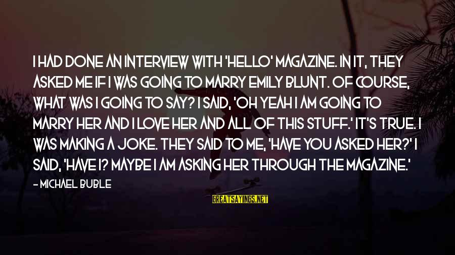 If You Love Her Say It Sayings By Michael Buble: I had done an interview with 'Hello' magazine. In it, they asked me if I