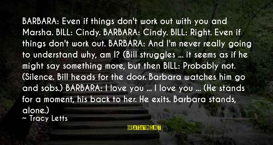 If You Love Her Say It Sayings By Tracy Letts: BARBARA: Even if things don't work out with you and Marsha. BILL: Cindy. BARBARA: Cindy.