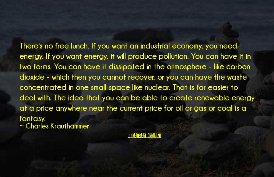 If You Need Space Sayings By Charles Krauthammer: There's no free lunch. If you want an industrial economy, you need energy. If you