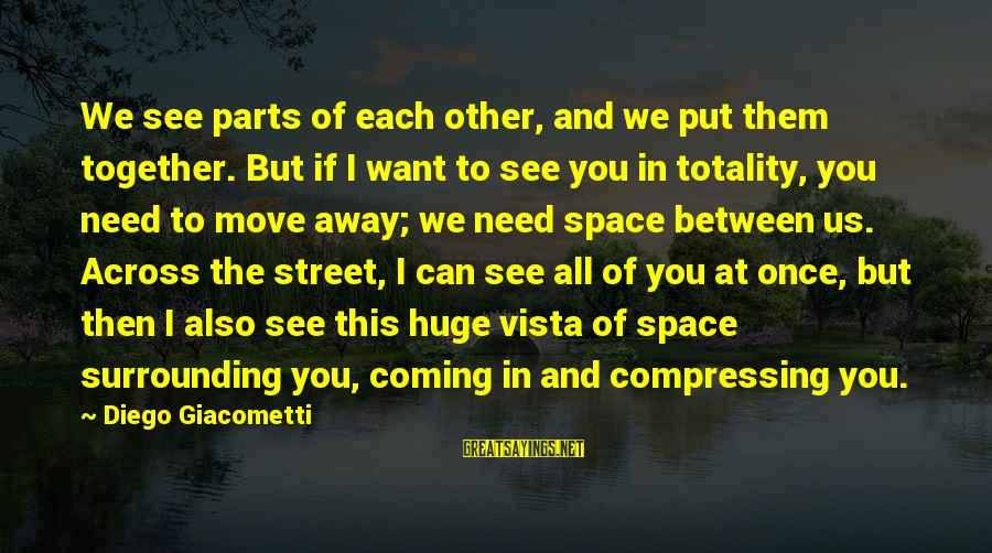 If You Need Space Sayings By Diego Giacometti: We see parts of each other, and we put them together. But if I want