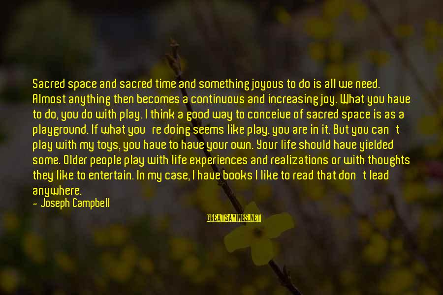 If You Need Space Sayings By Joseph Campbell: Sacred space and sacred time and something joyous to do is all we need. Almost