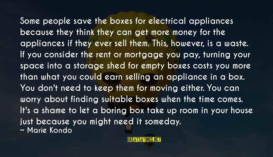 If You Need Space Sayings By Marie Kondo: Some people save the boxes for electrical appliances because they think they can get more