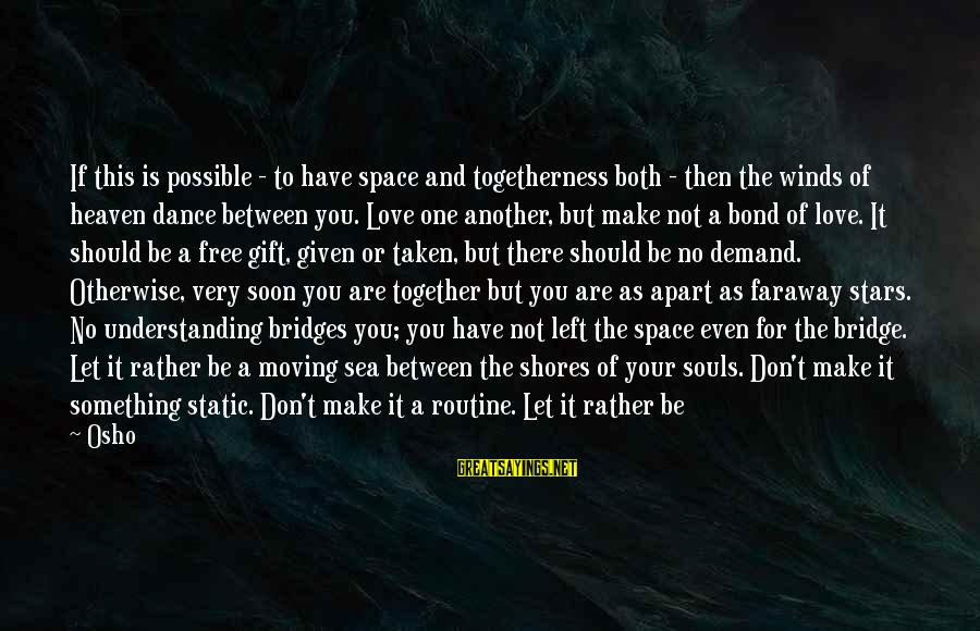 If You Need Space Sayings By Osho: If this is possible - to have space and togetherness both - then the winds