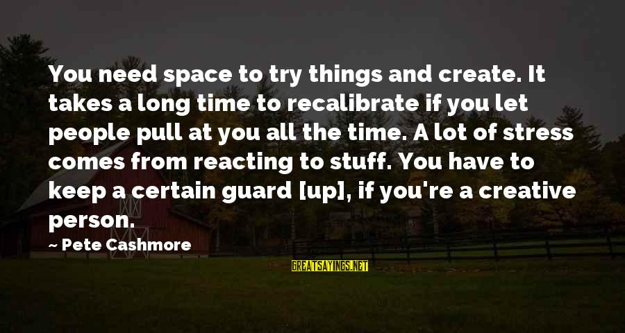 If You Need Space Sayings By Pete Cashmore: You need space to try things and create. It takes a long time to recalibrate