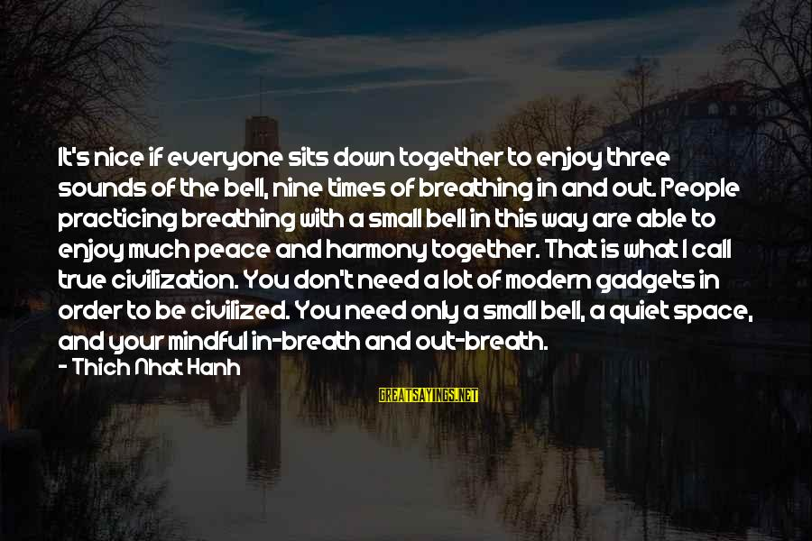 If You Need Space Sayings By Thich Nhat Hanh: It's nice if everyone sits down together to enjoy three sounds of the bell, nine
