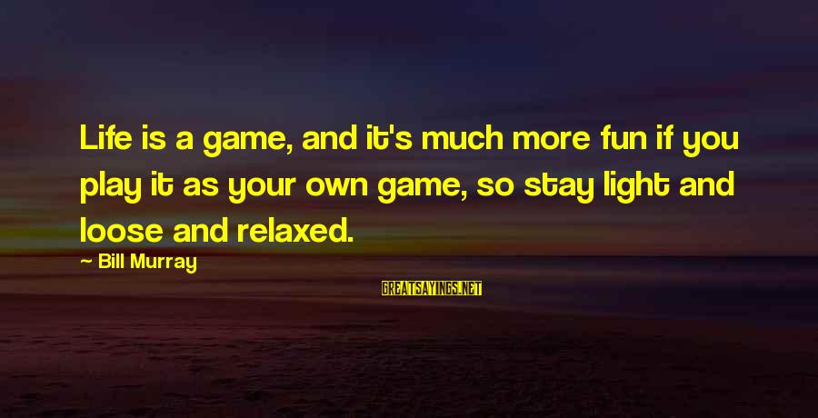 If You Play Games Sayings By Bill Murray: Life is a game, and it's much more fun if you play it as your
