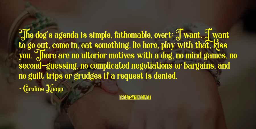 If You Play Games Sayings By Caroline Knapp: The dog's agenda is simple, fathomable, overt: I want. I want to go out, come