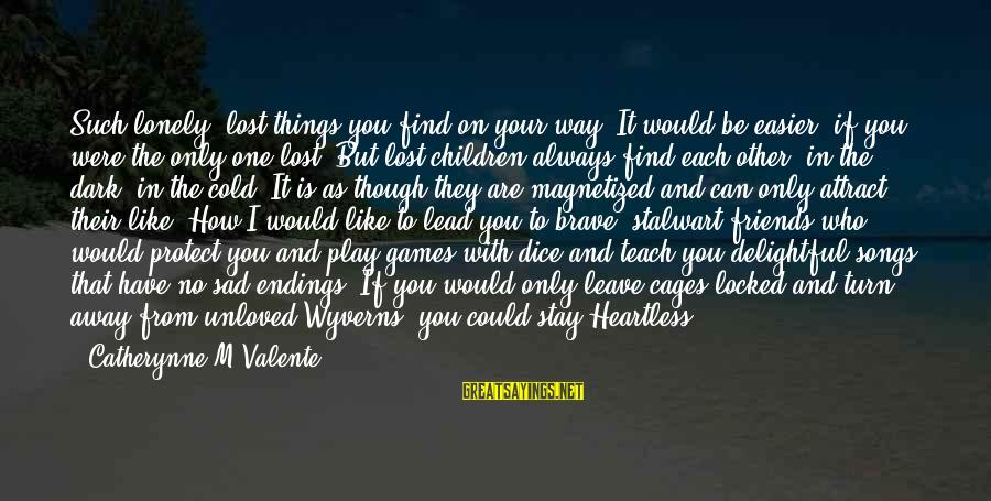 If You Play Games Sayings By Catherynne M Valente: Such lonely, lost things you find on your way. It would be easier, if you