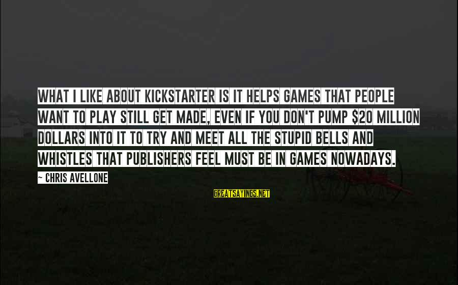 If You Play Games Sayings By Chris Avellone: What I like about Kickstarter is it helps games that people want to play still