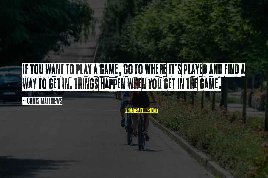 If You Play Games Sayings By Chris Matthews: If you want to play a game, go to where it's played and find a
