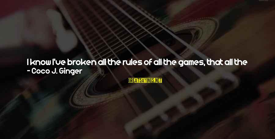 If You Play Games Sayings By Coco J. Ginger: I know I've broken all the rules of all the games, that all the great