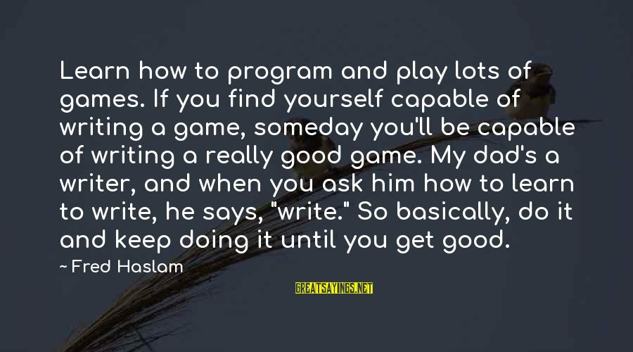 If You Play Games Sayings By Fred Haslam: Learn how to program and play lots of games. If you find yourself capable of