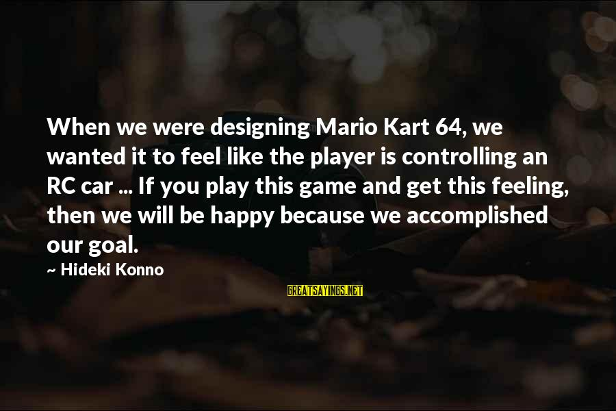 If You Play Games Sayings By Hideki Konno: When we were designing Mario Kart 64, we wanted it to feel like the player