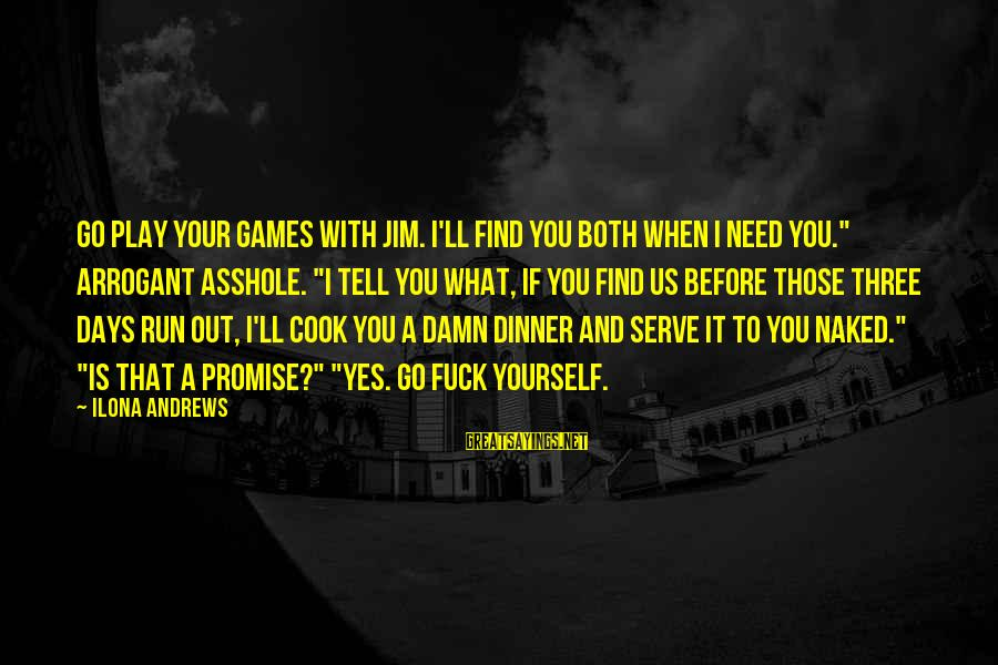 """If You Play Games Sayings By Ilona Andrews: Go play your games with Jim. I'll find you both when I need you."""" Arrogant"""