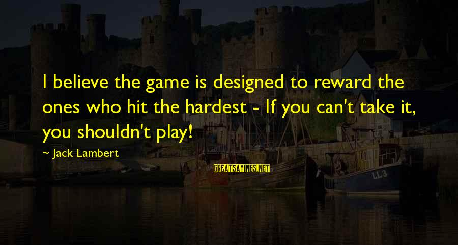 If You Play Games Sayings By Jack Lambert: I believe the game is designed to reward the ones who hit the hardest -