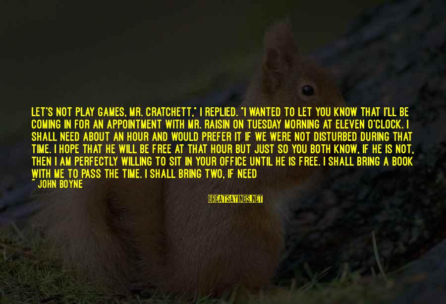 """If You Play Games Sayings By John Boyne: Let's not play games, Mr. Cratchett,"""" I replied. """"I wanted to let you know that"""