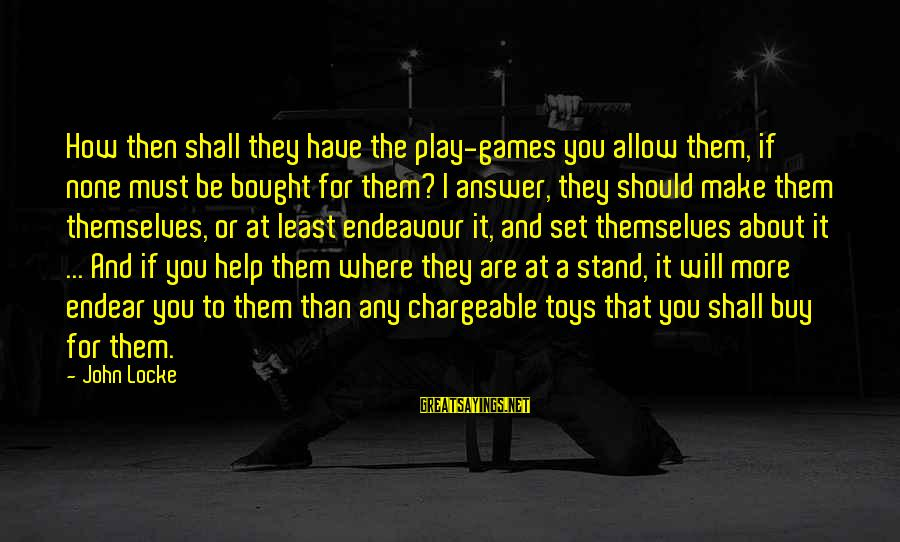 If You Play Games Sayings By John Locke: How then shall they have the play-games you allow them, if none must be bought