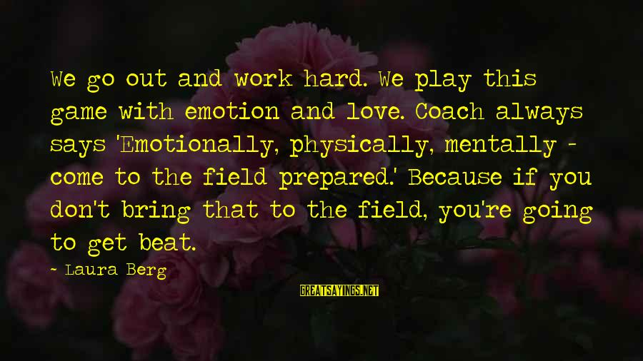 If You Play Games Sayings By Laura Berg: We go out and work hard. We play this game with emotion and love. Coach