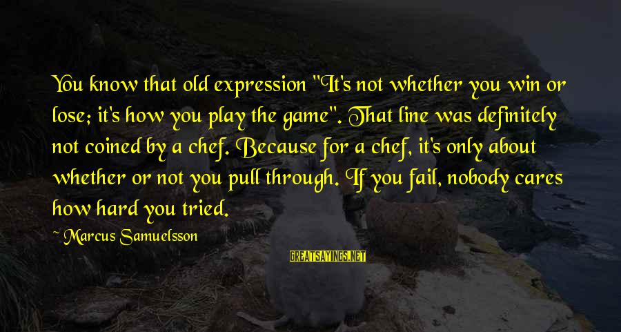 """If You Play Games Sayings By Marcus Samuelsson: You know that old expression """"It's not whether you win or lose; it's how you"""