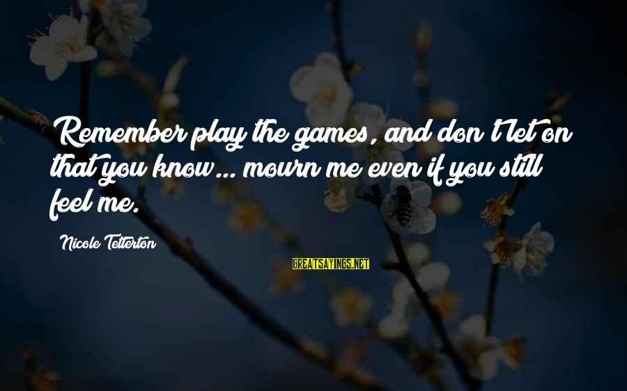If You Play Games Sayings By Nicole Tetterton: Remember play the games, and don't let on that you know... mourn me even if