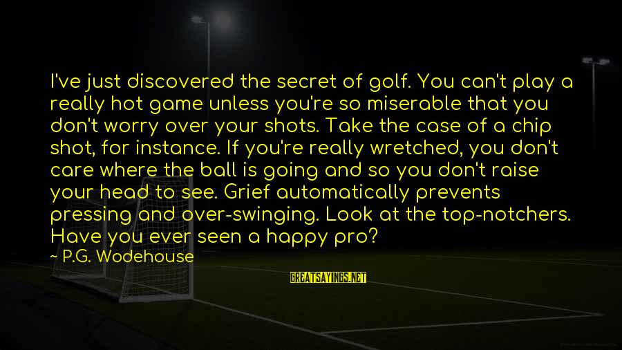 If You Play Games Sayings By P.G. Wodehouse: I've just discovered the secret of golf. You can't play a really hot game unless