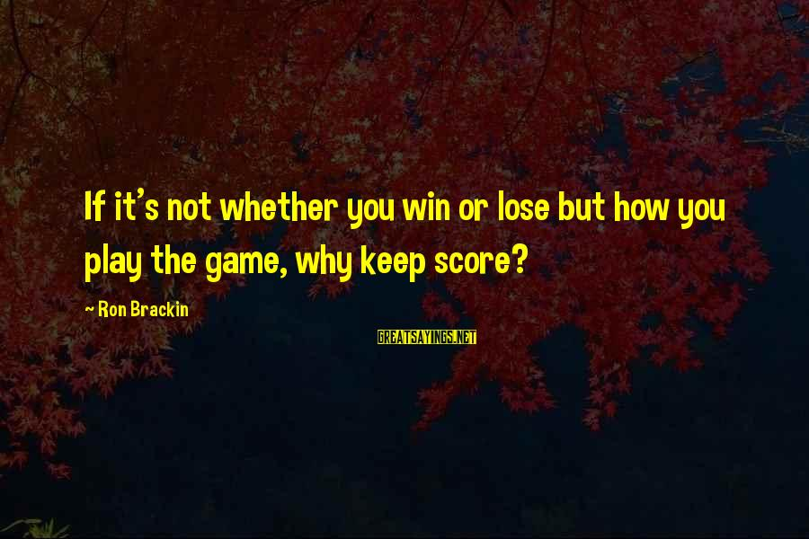 If You Play Games Sayings By Ron Brackin: If it's not whether you win or lose but how you play the game, why