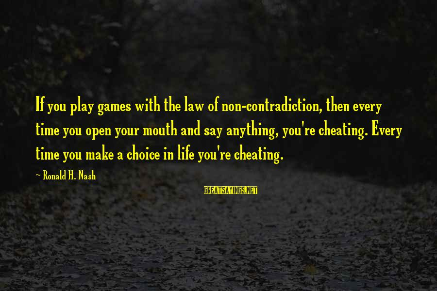 If You Play Games Sayings By Ronald H. Nash: If you play games with the law of non-contradiction, then every time you open your