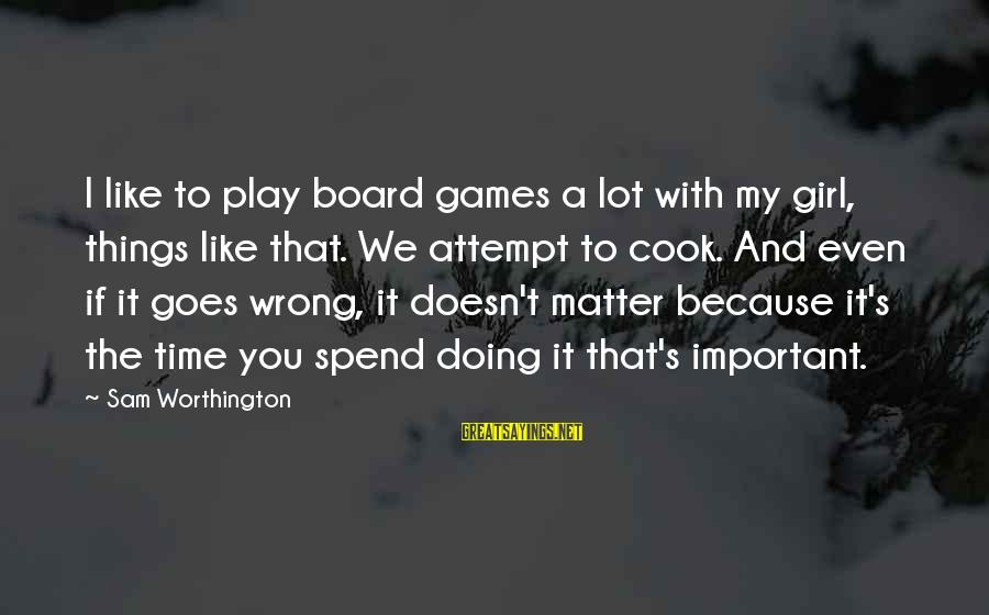 If You Play Games Sayings By Sam Worthington: I like to play board games a lot with my girl, things like that. We