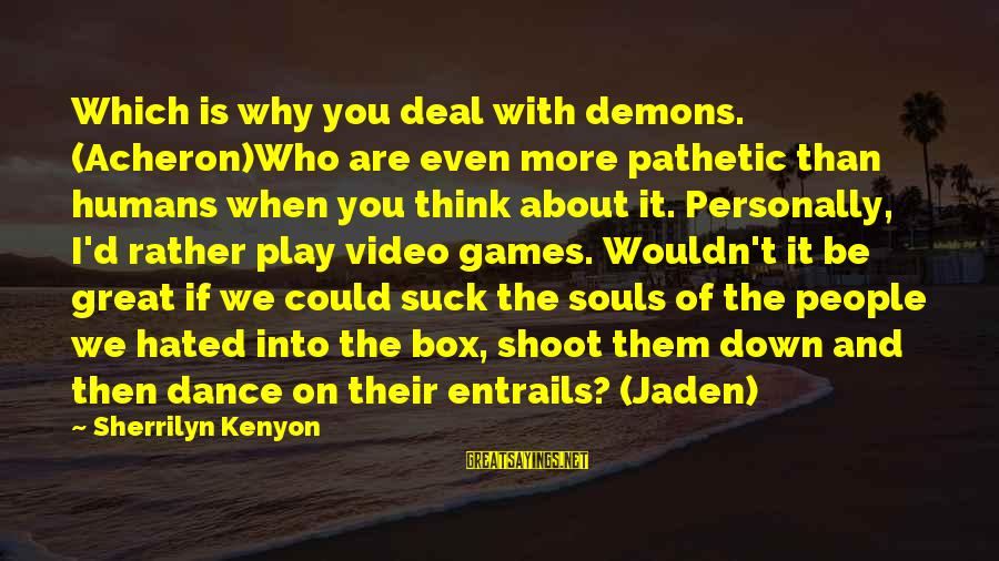If You Play Games Sayings By Sherrilyn Kenyon: Which is why you deal with demons. (Acheron)Who are even more pathetic than humans when