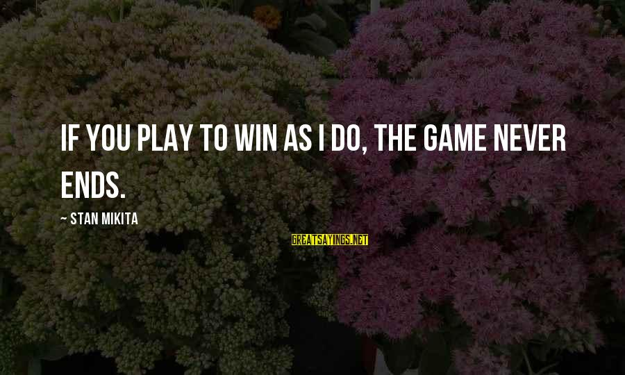 If You Play Games Sayings By Stan Mikita: If you play to win as I do, the game never ends.