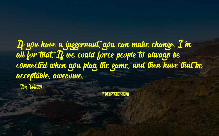 If You Play Games Sayings By Tim Willits: If you have a juggernaut, you can make change. I'm all for that. If we