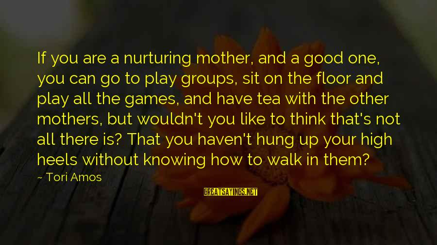 If You Play Games Sayings By Tori Amos: If you are a nurturing mother, and a good one, you can go to play
