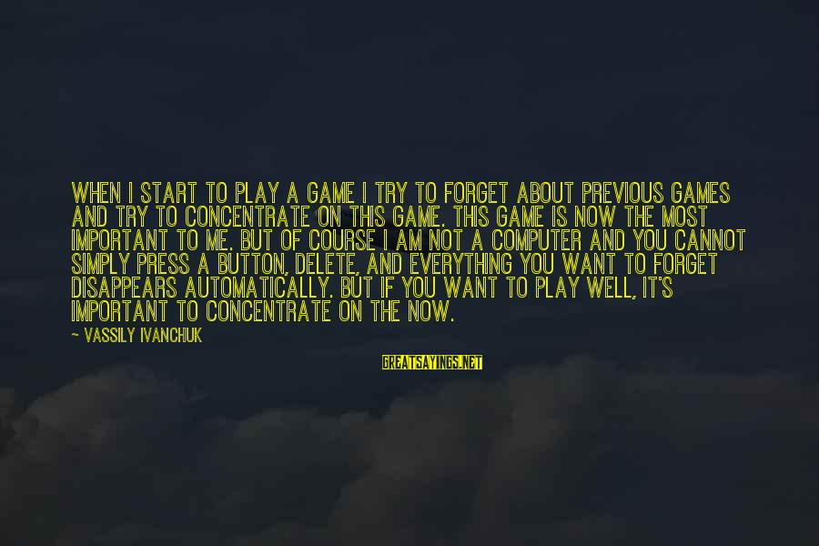 If You Play Games Sayings By Vassily Ivanchuk: When I start to play a game I try to forget about previous games and