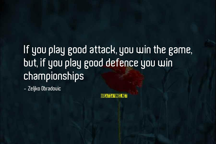 If You Play Games Sayings By Zeljko Obradovic: If you play good attack, you win the game, but, if you play good defence