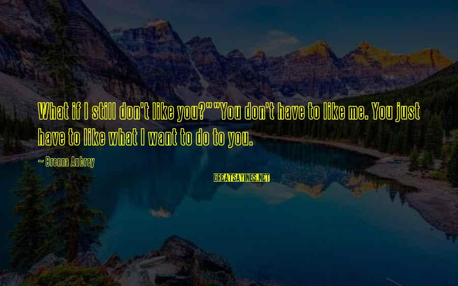 """If You Still Want Me Sayings By Brenna Aubrey: What if I still don't like you?""""""""You don't have to like me. You just have"""
