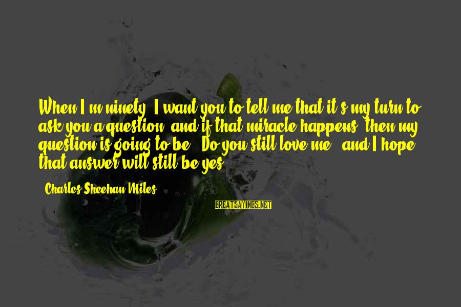 If You Still Want Me Sayings By Charles Sheehan-Miles: When I'm ninety, I want you to tell me that it's my turn to ask