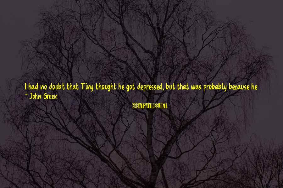 If You Still Want Me Sayings By John Green: I had no doubt that Tiny thought he got depressed, but that was probably because