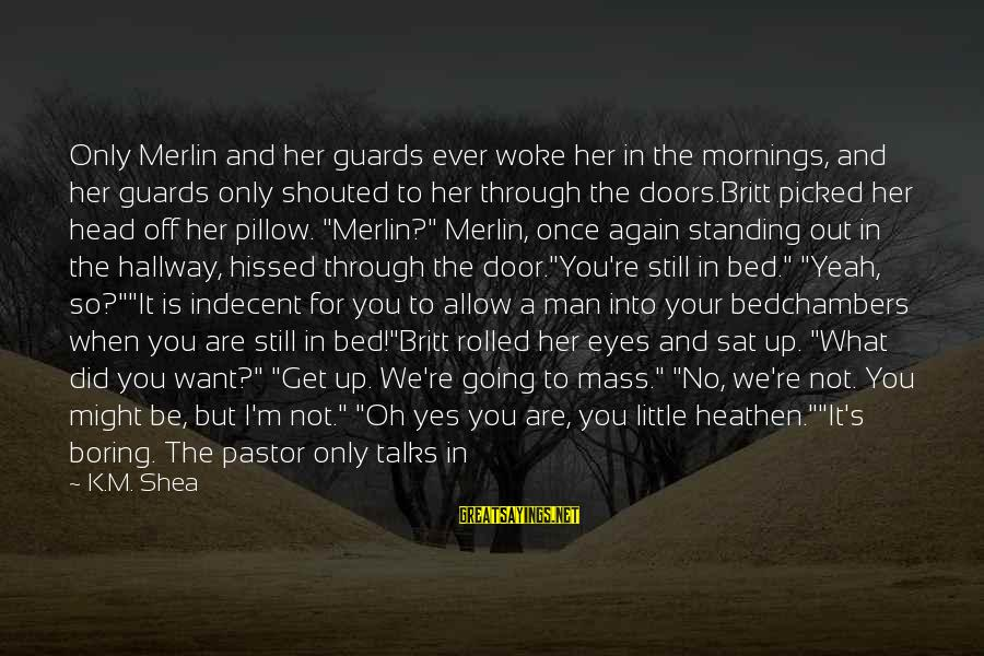 If You Still Want Me Sayings By K.M. Shea: Only Merlin and her guards ever woke her in the mornings, and her guards only