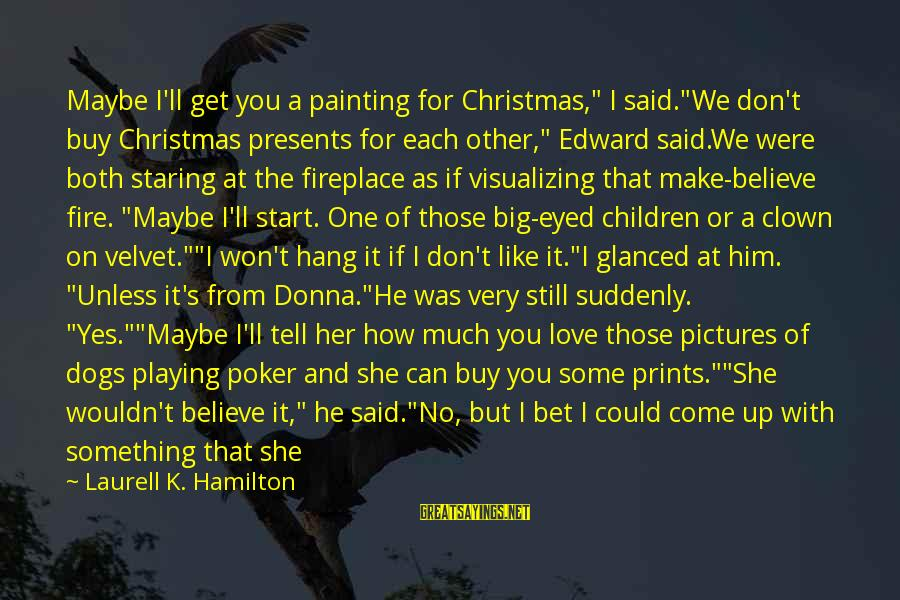 """If You Still Want Me Sayings By Laurell K. Hamilton: Maybe I'll get you a painting for Christmas,"""" I said.""""We don't buy Christmas presents for"""