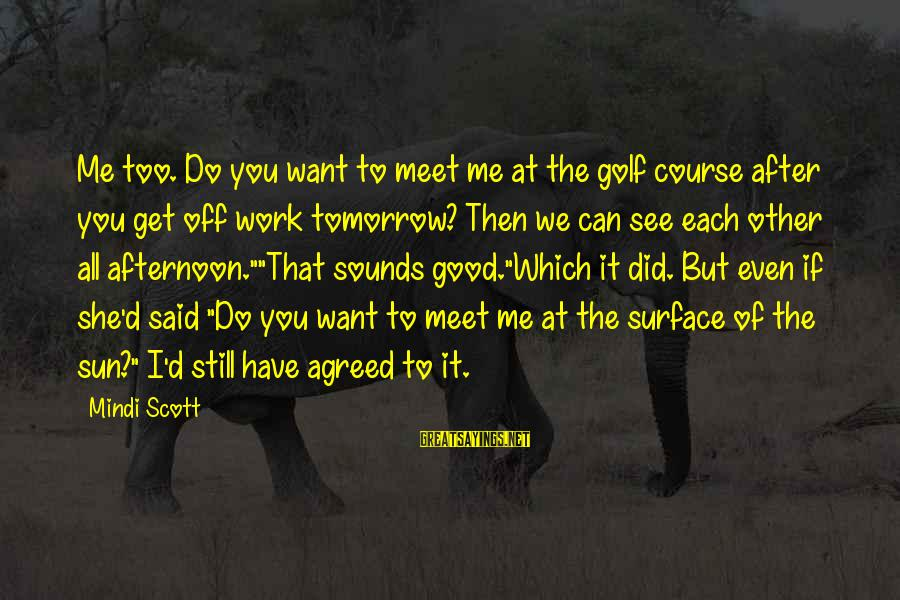 If You Still Want Me Sayings By Mindi Scott: Me too. Do you want to meet me at the golf course after you get
