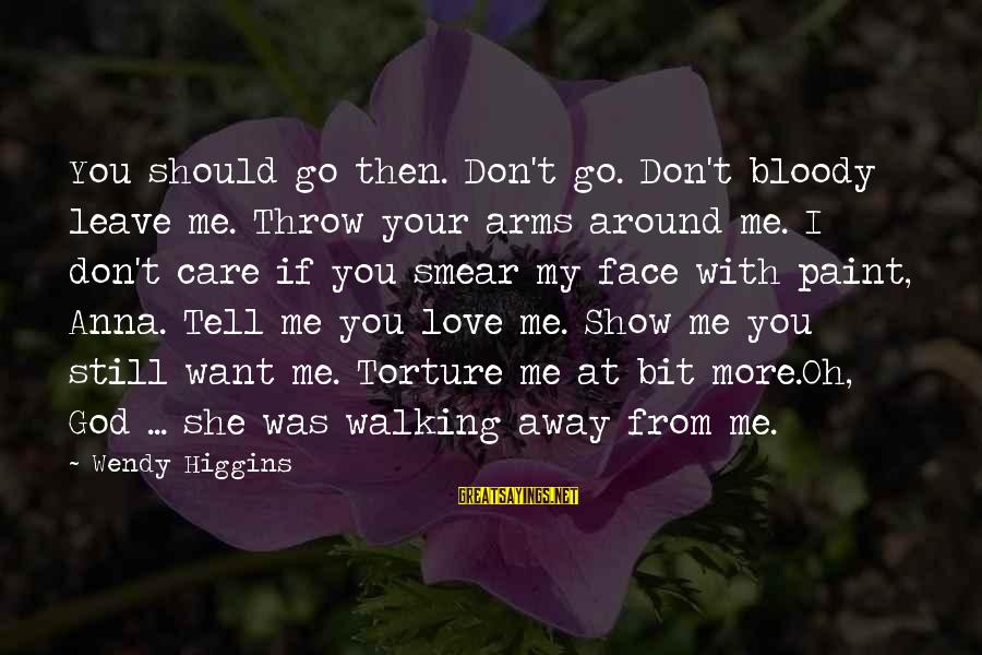 If You Still Want Me Sayings By Wendy Higgins: You should go then. Don't go. Don't bloody leave me. Throw your arms around me.