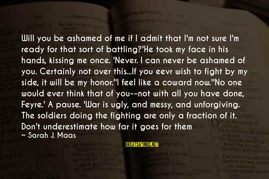 If You Think I'm Ugly Sayings By Sarah J. Maas: Will you be ashamed of me if I admit that I'm not sure I'm ready