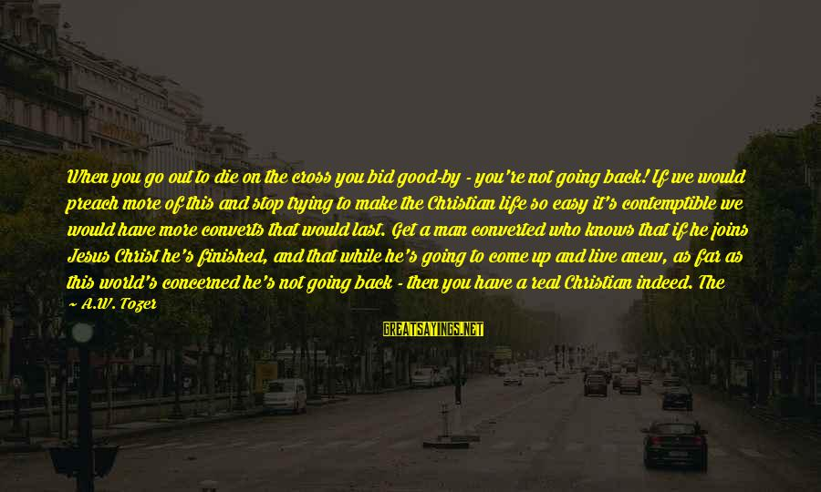 If You're A Real Man Sayings By A.W. Tozer: When you go out to die on the cross you bid good-by - you're not