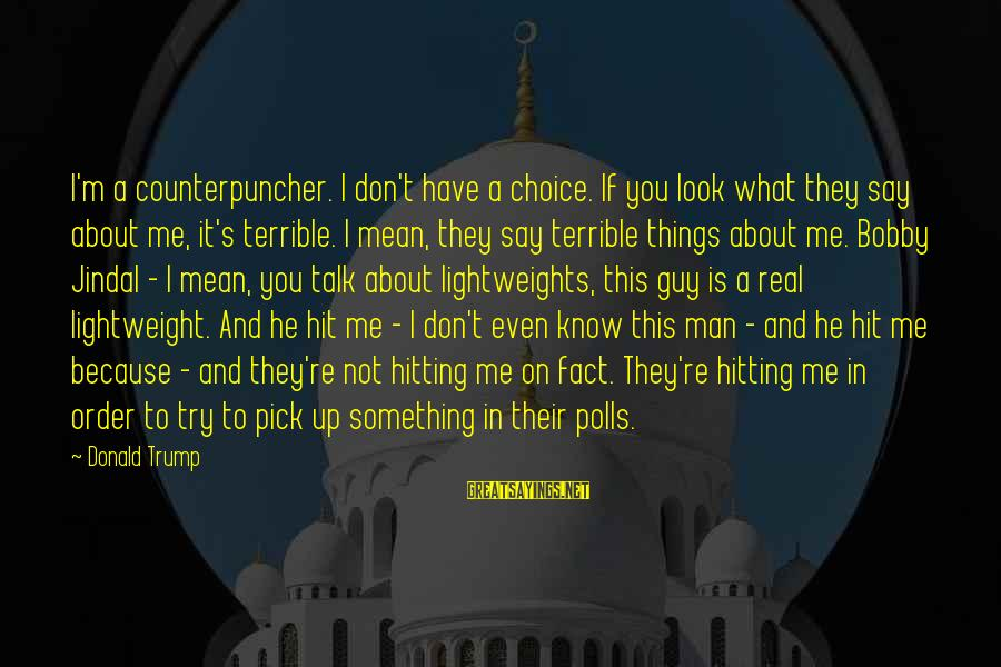 If You're A Real Man Sayings By Donald Trump: I'm a counterpuncher. I don't have a choice. If you look what they say about